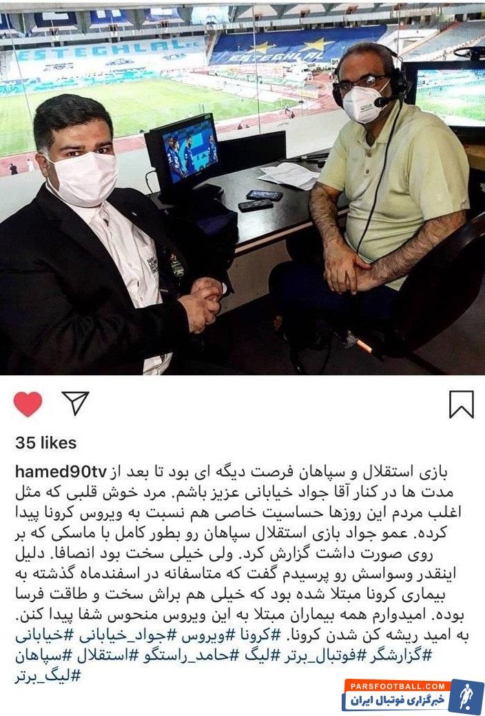 جواد خیابانی که گزارش بازی استقلال و سپاهان را بر عهده داشت، در اسفندماه سال گذشته کرونا گرفته بود. حامد  با انتشار پستی در اینستاگرام به این موضوع پرداخت.