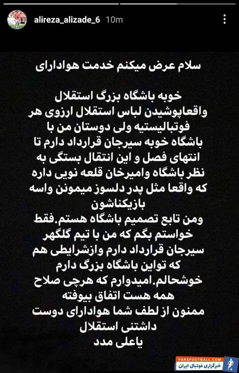 علیرضا علیزاده  با انتشار استوری پوشیدن پیراهن استقلال را افتخار دانست، اما اعلام کرد با گلگهر  قرارداد دارد و از شرایطش در باشگاه راضی است.